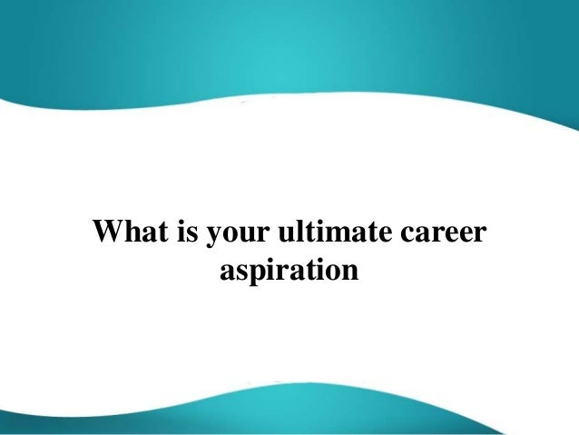 what is your ultimate career aspiration