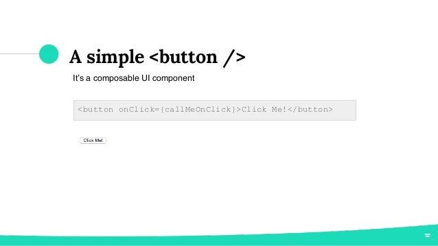A simple <button /> It's a composable UI component <button onClick={callMeOnClick}>Click Me!</button>