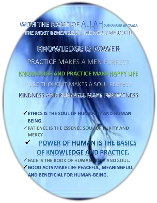 KNOWLEDGE AND PRACTICE MAKE HAPPY LIFE  ETHICS IS THE SOUL OF HUMANITY AND HUMAN   BEING.    GOOD ACTS MAKE LIFE PEACEF...