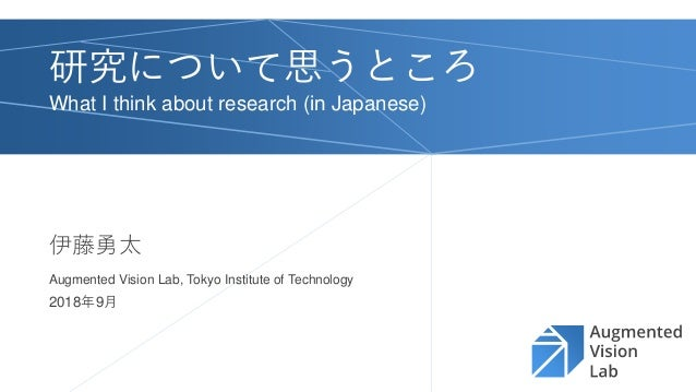 Augmented Vision Lab, Tokyo Institute of Technology 研究について思うところ What I think about research (in Japanese) 伊藤勇太 2018年9月