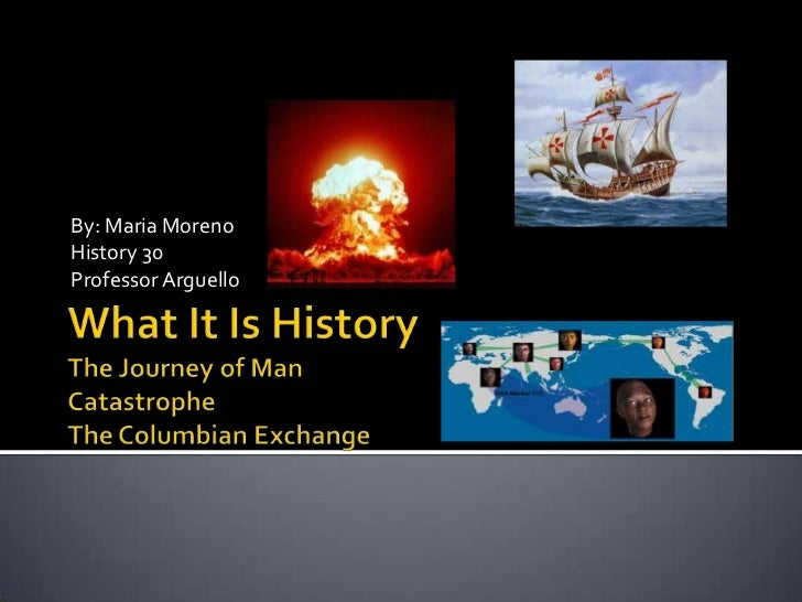 What It Is HistoryThe Journey of ManCatastrophe The Columbian Exchange<br />By: Maria Moreno<br />History 30<br />Professo...