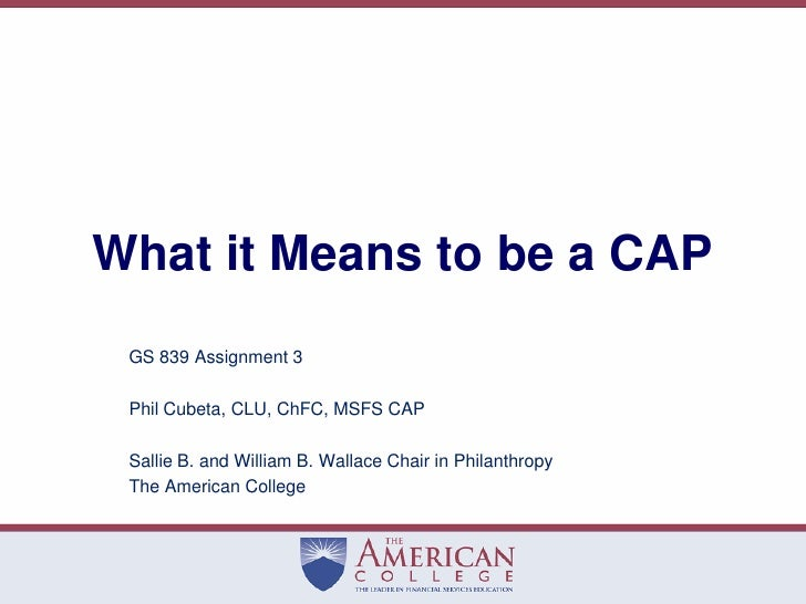 What it Means to be a CAP<br />GS 839 Assignment 3<br />Phil Cubeta, CLU, ChFC, MSFS CAP<br />Sallie B. and William B. Wal...