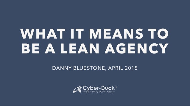WHAT IT MEANS TO BE A LEAN AGENCY DANNY BLUESTONE, APRIL 2015