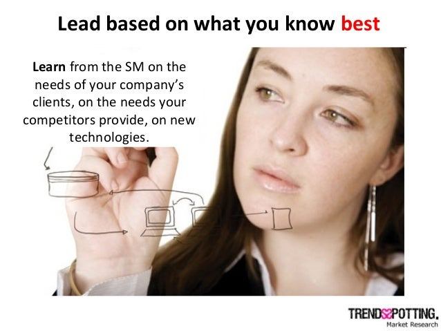 Lead based on what you know best Learn from the SM on the needs of your company's clients, on the needs your competitors p...