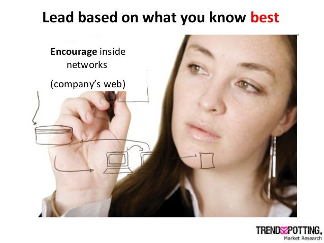 Lead based on what you know best Encourage inside networks (company's web)