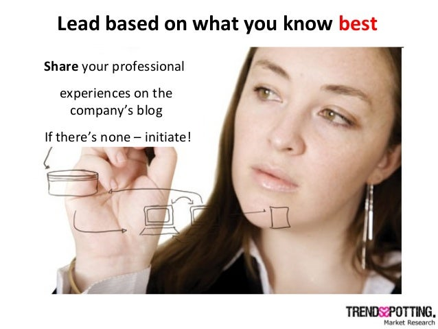 Lead based on what you know best Encourage inside networks (company's web) Share your professional experiences on the comp...
