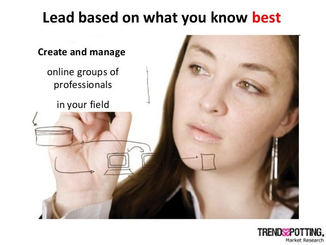 Lead based on what you know best Create and manage online groups of professionals in your field