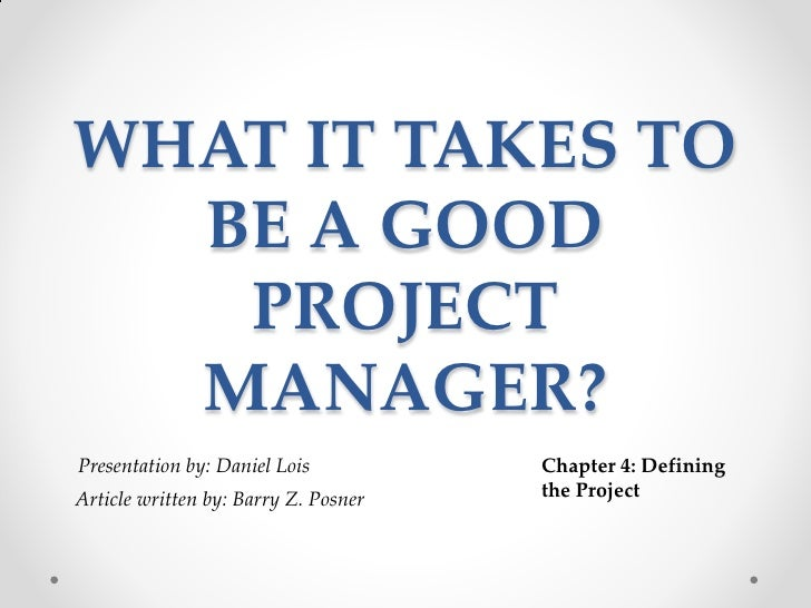 what it takes to be a good project manager posner Many professionals wonder what project management is which is the standard for the project management of a project the processes of project management should be carefully address by the project manager and performed developing good project management practices can help an organization.