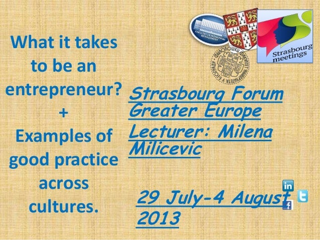 What it takes to be an entrepreneur? + Examples of good practice across cultures. Strasbourg Forum Greater Europe Lecturer...