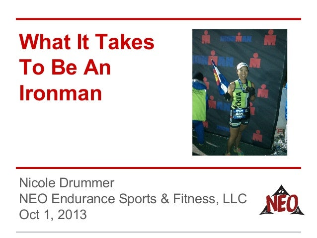 What It Takes To Be An Ironman Nicole Drummer NEO Endurance Sports & Fitness, LLC Oct 1, 2013