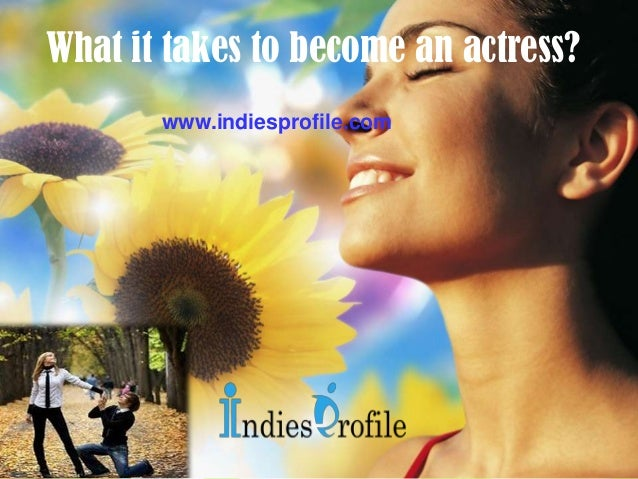 What it takes to become an actress? www.indiesprofile.com