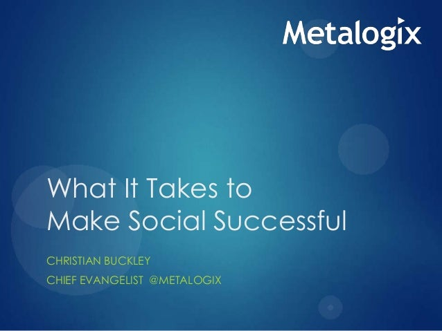 What It Takes to Make Social Successful CHRISTIAN BUCKLEY CHIEF EVANGELIST @METALOGIX