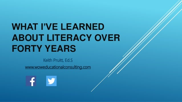 WHAT I'VE LEARNED ABOUT LITERACY OVER FORTY YEARS Keith Pruitt, Ed.S www.woweducationalconsulting.com