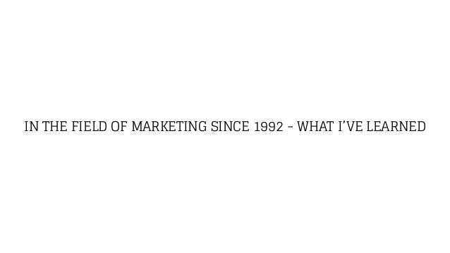 IN THE FIELD OF MARKETING SINCE 1992 - WHAT I'VE LEARNED