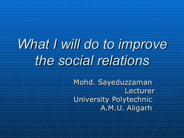 What I will do to improve the social relations Mohd. Sayeduzzaman  Lecturer University Polytechnic  A.M.U. Aligarh