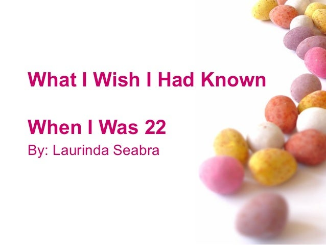 What I Wish I Had Known When I Was 22 By: Laurinda Seabra
