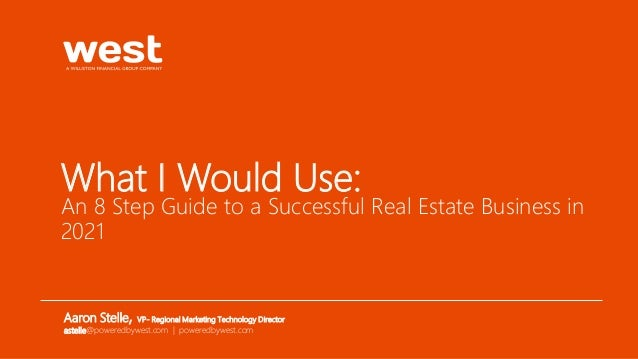 What I Would Use: An 8 Step Guide to a Successful Real Estate Business in 2021 Aaron Stelle, VP- Regional Marketing Techno...