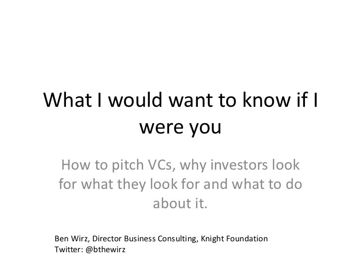 What I would want to know if I         were you  How to pitch VCs, why investors look for what they look for and what to d...