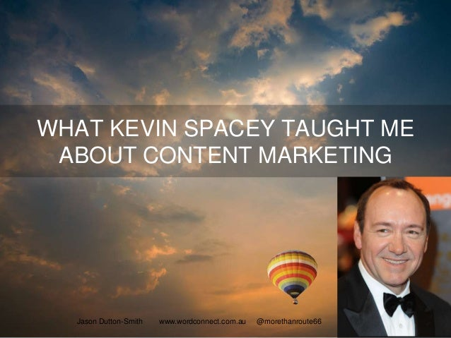 WHAT KEVIN SPACEY TAUGHT ME ABOUT CONTENT MARKETING Jason Dutton-Smith www.wordconnect.com.au @morethanroute66 1