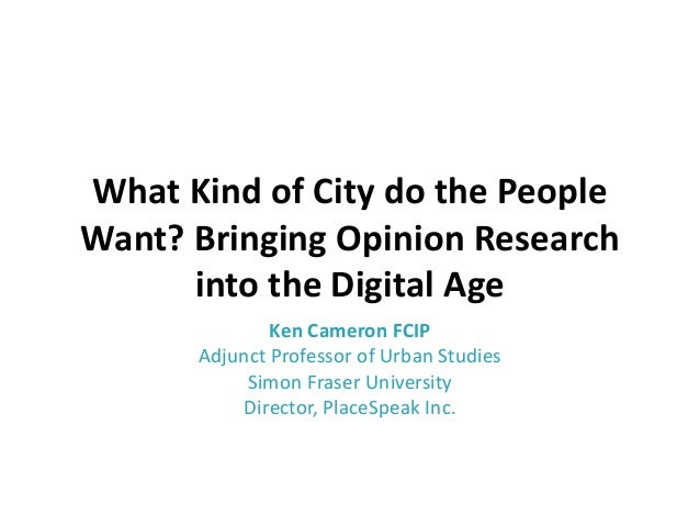 What Kind of City do the People Want? Bringing Opinion Research into the Digital Age Ken Cameron FCIP Adjunct Professor of...