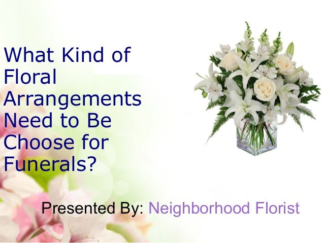 What Kind of Floral Arrangements Need to Be Choose for Funerals? Presented By: Neighborhood Florist
