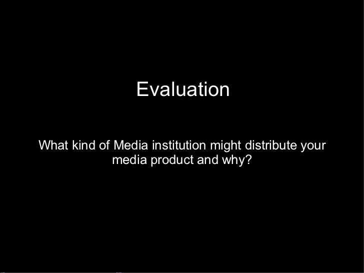 Evaluation What kind of Media institution might distribute your media product and why?