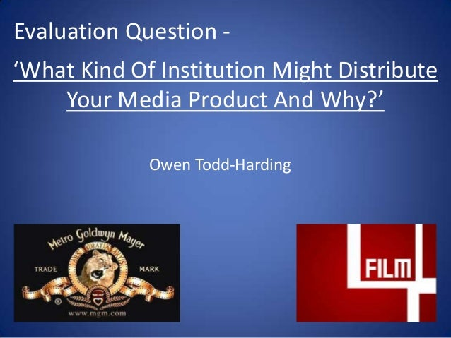 'What Kind Of Institution Might Distribute Your Media Product And Why?' Evaluation Question - Owen Todd-Harding