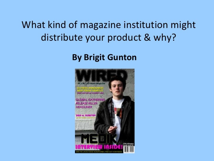 What kind of magazine institution might   distribute your product & why?           By Brigit Gunton