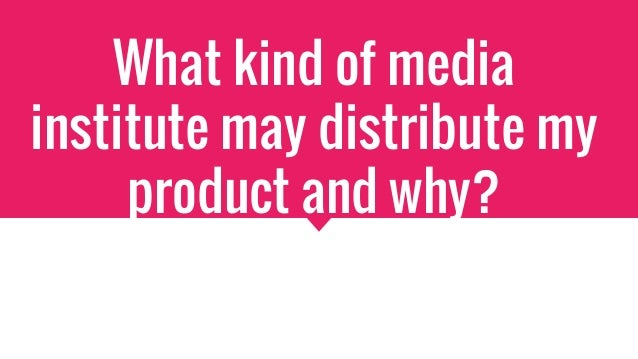 What kind of media institute may distribute my product and why?
