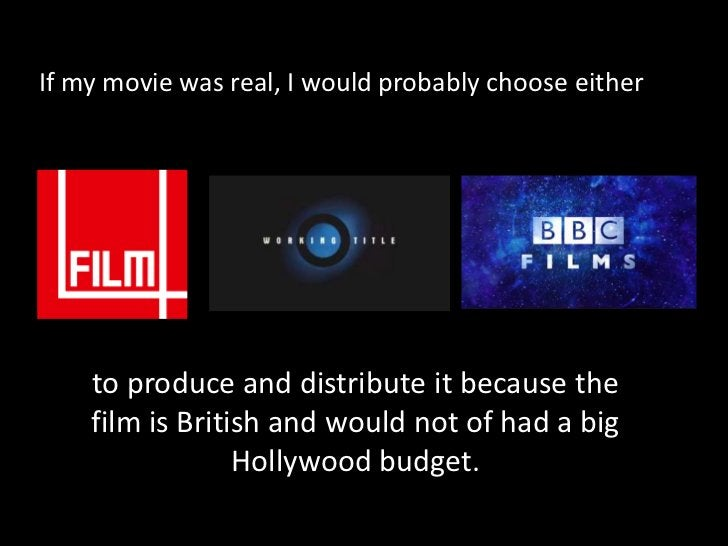 If my movie was real, I would probably choose either <br />to produce and distribute it because the film is British and wo...