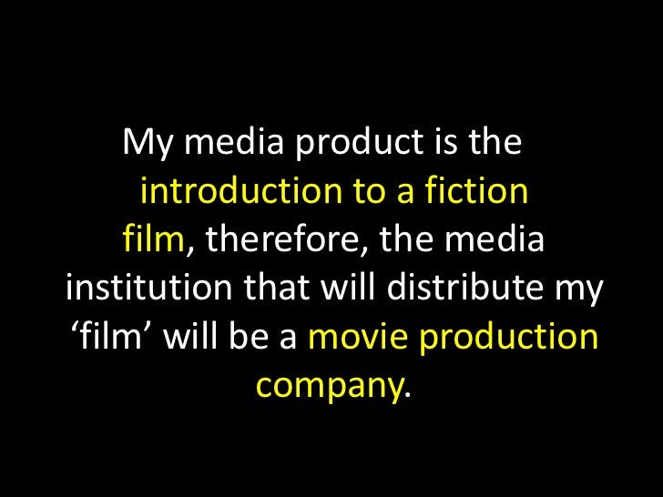 My media product is the introduction to a fiction film, therefore, the media institution that will distribute my 'film' wi...
