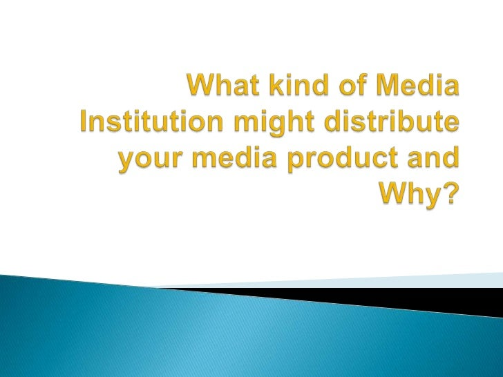 What kind of Media Institution might distribute your media product and Why?<br />