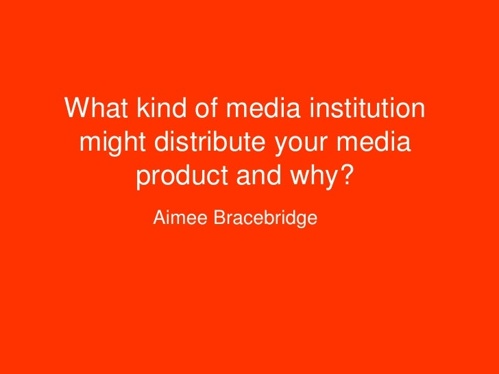 What kind of media institution might distribute your media     product and why?       Aimee Bracebridge