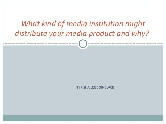What kind of media institution mightdistribute your media product and why?                 TYRISHA LENDOR-BLACK