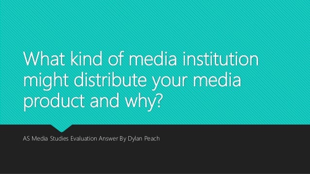 What kind of media institution might distribute your media product and why? AS Media Studies Evaluation Answer By Dylan Pe...