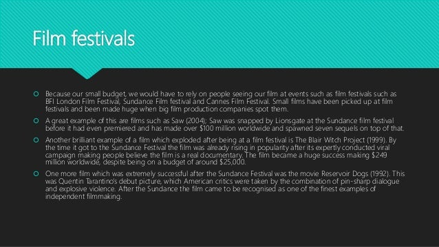 Film festivals  Because our small budget, we would have to rely on people seeing our film at events such as film festival...