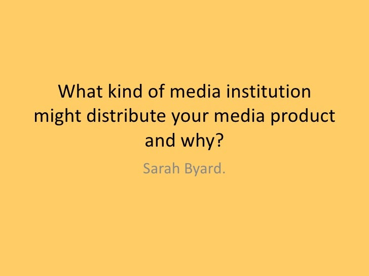 What kind of media institutionmight distribute your media product              and why?            Sarah Byard.