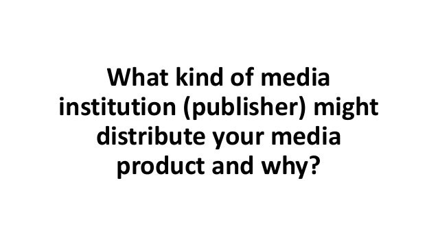 What kind of media institution (publisher) might distribute your media product and why?