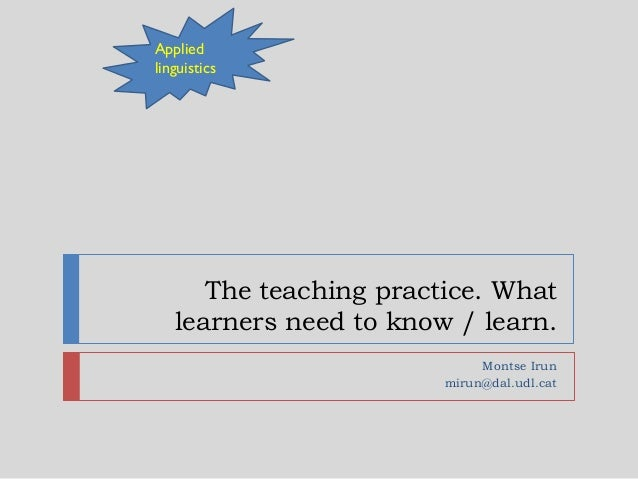 The teaching practice. What learners need to know / learn. Montse Irun mirun@dal.udl.cat Applied linguistics