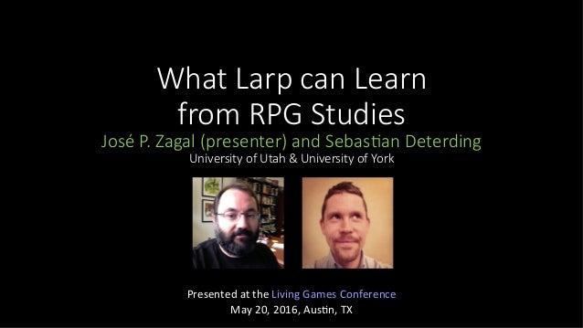 What Larp can Learn from RPG Studies José P. Zagal (presenter) and Sebas@an Deterding University of Utah & University of Y...