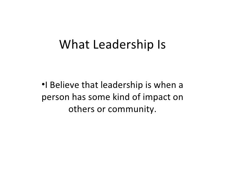 What Leadership Is <ul><li>I Believe that leadership is when a person has some kind of impact on others or community. </li...