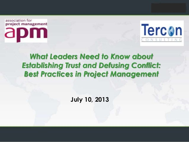 July 10, 2013 What Leaders Need to Know about Establishing Trust and Defusing Conflict: Best Practices in Project Manageme...
