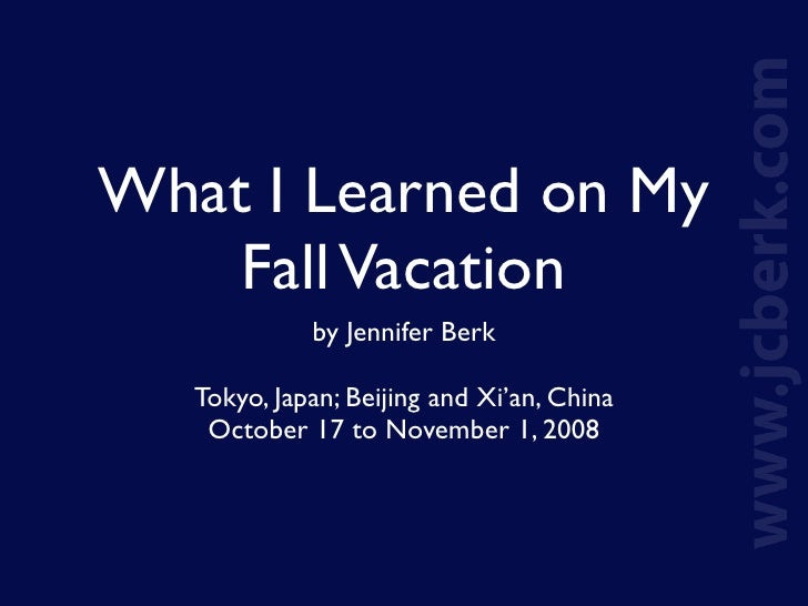 What I Learned on My     Fall Vacation              by Jennifer Berk     Tokyo, Japan; Beijing and Xi'an, China     Octobe...