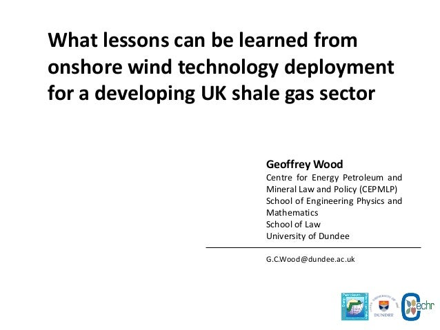 What lessons can be learned from onshore wind technology deployment for a developing UK shale gas sector Geoffrey Wood Cen...