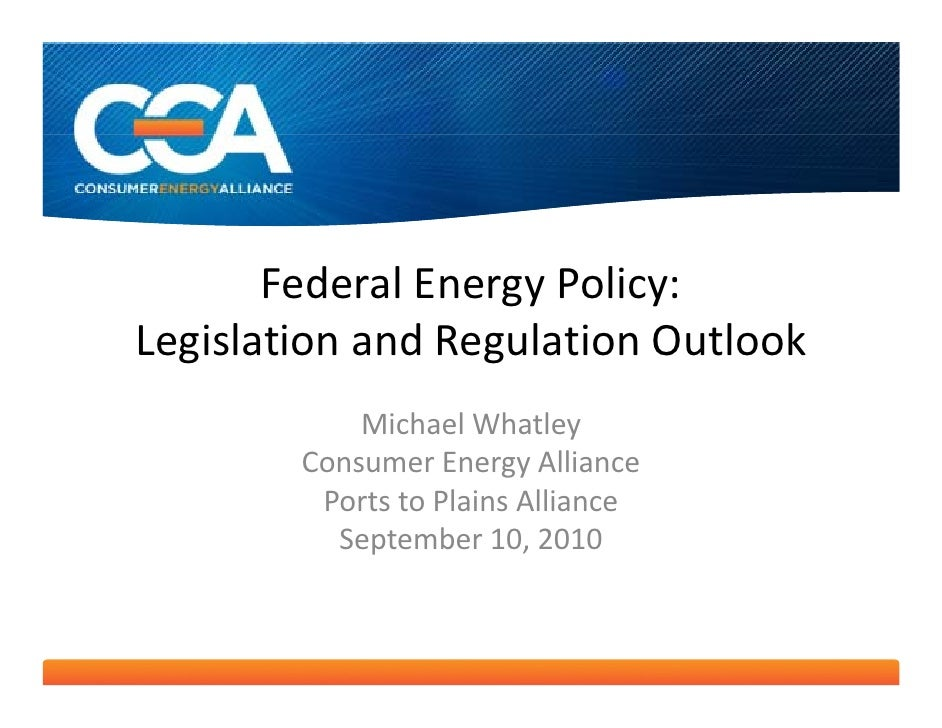 Federal Energy Policy: Legislation and Regulation Outlook             Michael Whatley         Consumer Energy Alliance    ...