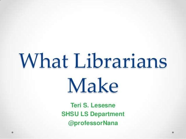 What Librarians    Make      Teri S. Lesesne    SHSU LS Department      @professorNana