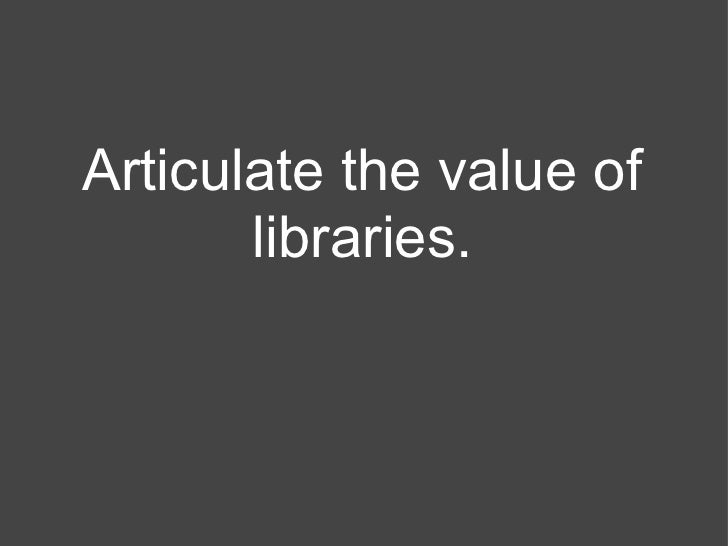Articulate the value of       libraries.