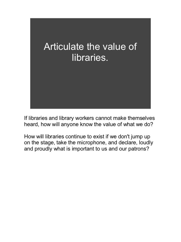 Articulate the value of               libraries.If libraries and library workers cannot make themselvesheard, how will any...