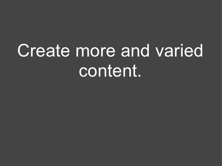 Create more and varied       content.