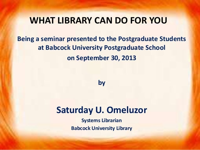 WHAT LIBRARY CAN DO FOR YOU Being a seminar presented to the Postgraduate Students at Babcock University Postgraduate Scho...